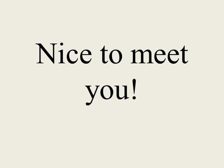 Nice to meet you!. ¡Mucho gusto! Nice to meet you!