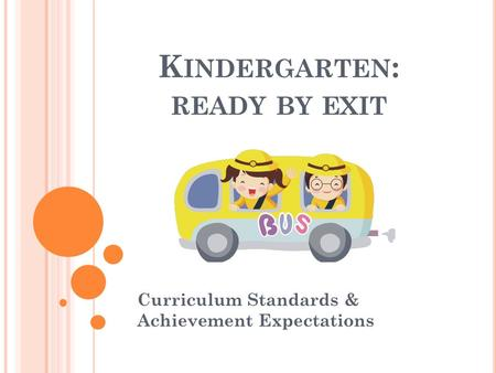 K INDERGARTEN : READY BY EXIT Curriculum Standards & Achievement Expectations.