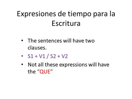 Expresiones de tiempo para la Escritura The sentences will have two clauses. S1 + V1 / S2 + V2 Not all these expressions will have the QUE.