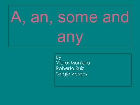 A, an, some and any By Víctor Montero Roberto Ruiz Sergio Vargas.