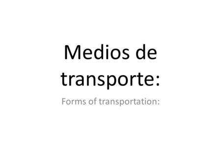 Medios de transporte: Forms of transportation:. El carro o El coche The car.