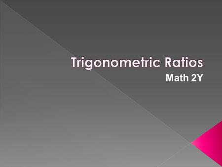 Math 2Y. Trig ratio- ratio of the lengths of two sides of a right Δ Always round to four decimal places.