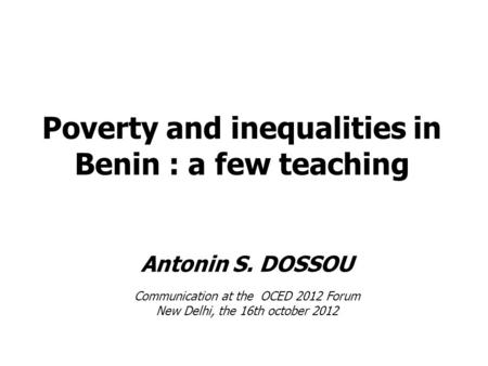 Poverty and inequalities in Benin : a few teaching Antonin S. DOSSOU Communication at the OCED 2012 Forum New Delhi, the 16th october 2012.