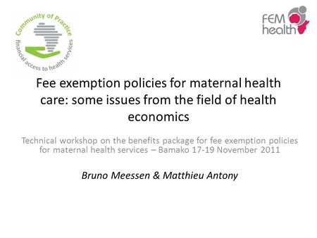 Fee exemption policies for maternal health care: some issues from the field of health economics Technical workshop on the benefits package for fee exemption.