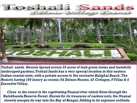 Toshali sands Resorts Spread across 35 acres of lush green lawns and tastefully landscaped gardens, Toshali Sands has a very special location in this eastern.