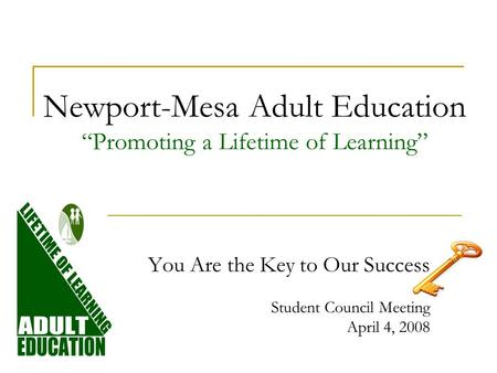 Newport-Mesa Adult Education Promoting a Lifetime of Learning You Are the Key to Our Success Student Council Meeting April 4, 2008.