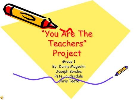 You Are The Teachers Project Group 1 By: Danny Magsalin Joseph Bondoc Pete Lauderdale Chris Teate.