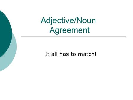 Adjective/Noun Agreement It all has to match!. Number and Gender Adjectives are words which describe nouns or pronouns. In Spanish, all adjectives must.
