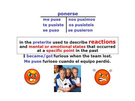 Ponerse me puse nos pusimos te pusiste os pusisteis se puso se pusieron in the preterite used to describe reactions and mental or emotional states that.