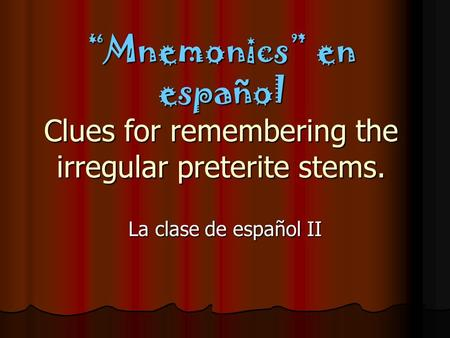 Mnemonics en español Clues for remembering the irregular preterite stems. La clase de español II.