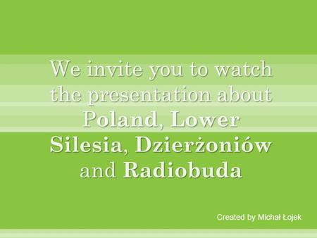 We invite you to watch the presentation about Poland, Lower Silesia, Dzierżoniów and Radiobuda Created by Michał Łojek.
