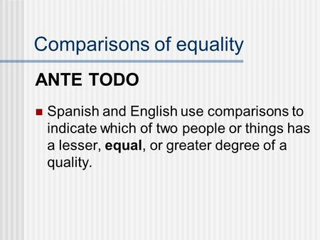 Comparisons of equality ANTE TODO Spanish and English use comparisons to indicate which of two people or things has a lesser, equal, or greater degree.