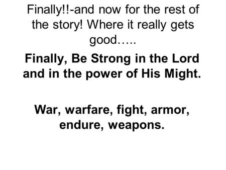 Finally!!-and now for the rest of the story! Where it really gets good….. Finally, Be Strong in the Lord and in the power of His Might. War, warfare, fight,