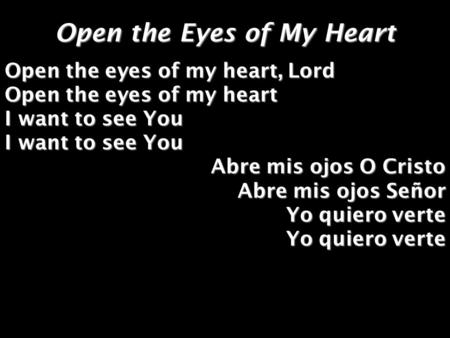 Open the Eyes of My Heart Open the eyes of my heart, Lord Open the eyes of my heart I want to see You Abre mis ojos O Cristo Abre mis ojos Señor Yo quiero.