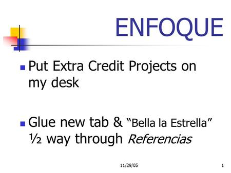 11/29/051 ENFOQUE Put Extra Credit Projects on my desk Glue new tab & Bella la Estrella ½ way through Referencias.