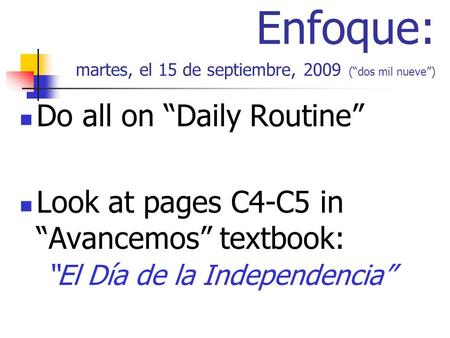 Enfoque: martes, el 15 de septiembre, 2009 (dos mil nueve) Do all on Daily Routine Look at pages C4-C5 in Avancemos textbook: El Día de la Independencia.