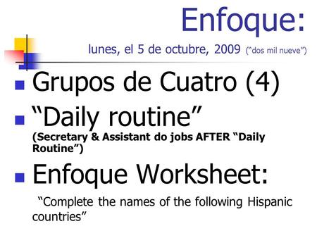 Enfoque: lunes, el 5 de octubre, 2009 (dos mil nueve) Grupos de Cuatro (4) Daily routine (Secretary & Assistant do jobs AFTER Daily Routine) Enfoque Worksheet: