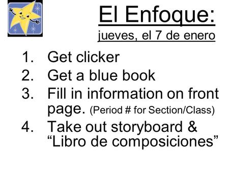 El Enfoque: jueves, el 7 de enero 1.Get clicker 2.Get a blue book 3.Fill in information on front page. (Period # for Section/Class) 4.Take out storyboard.