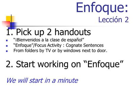 "Enfoque: Lección 2 1. Pick up 2 handouts 2. Start working on ""Enfoque"""
