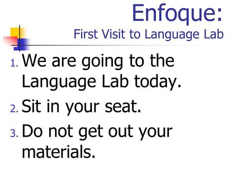 Enfoque: First Visit to Language Lab 1. We are going to the Language Lab today. 2. Sit in your seat. 3. Do not get out your materials.