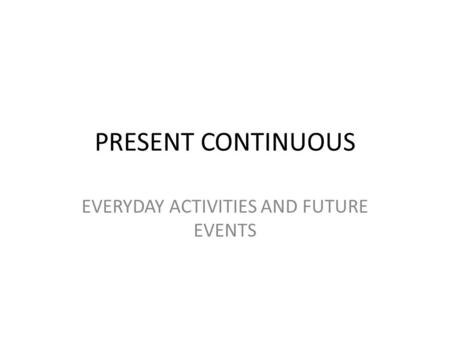 PRESENT CONTINUOUS EVERYDAY ACTIVITIES AND FUTURE EVENTS.