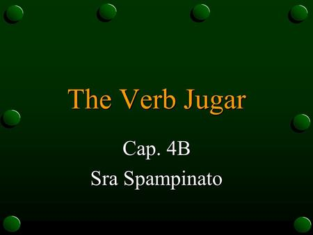 The Verb Jugar Cap. 4B Sra Spampinato The Verb Jugar o In Spanish, the verb jugar is used to talk about playing a sport or a game. o Even though jugar.