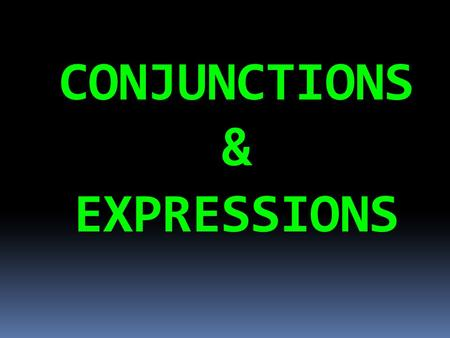 CONJUNCTIONS & EXPRESSIONS What is a CONJUNCTION?