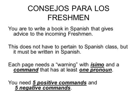 CONSEJOS PARA LOS FRESHMEN You are to write a book in Spanish that gives advice to the incoming Freshmen. This does not have to pertain to Spanish class,