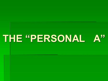 THE PERSONAL A The personal A o The personal A has no meaning in English. o The personal A is a bookmark… o It is placed before the direct object in.