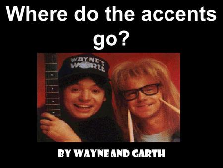 Where do the accents go? By Wayne and Garth We only need accents on ATTACHED VERBS! We only attach objects to… 1. INFINITIVES! (ar, er, ir) 2. GERUNDS!