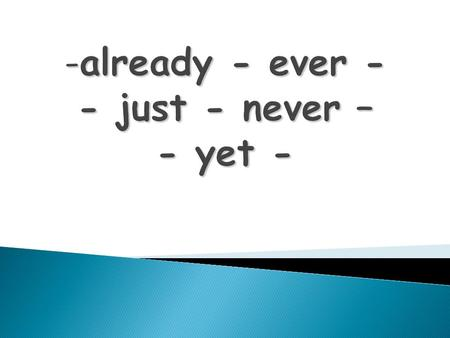 already - ever -just - never - yet Yet va al final de la oración. Las otras van entre have o has y el past participle.