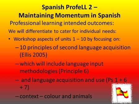 Spanish ProfeLL 2 – Maintaining Momentum in Spanish Professional learning intended outcomes: We will differentiate to cater for individual needs: Workshop.