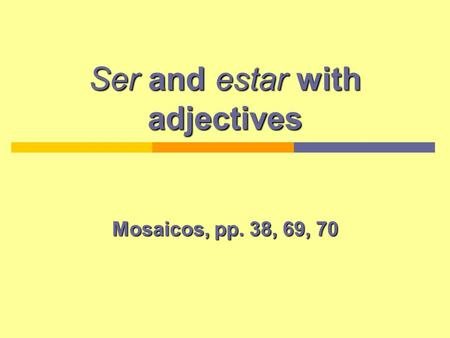 Ser and estar with adjectives Mosaicos, pp. 38, 69, 70.
