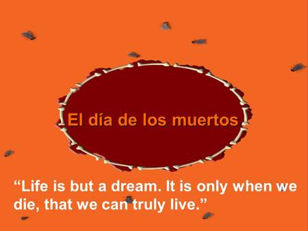 El día de los muertos Life is but a dream. It is only when we die, that we can truly live.
