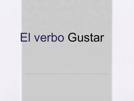 El verbo Gustar. Gustar = to be pleasing to In English its translated to I like In English we say I like dogs In Spanish we say The dogs are pleasing.