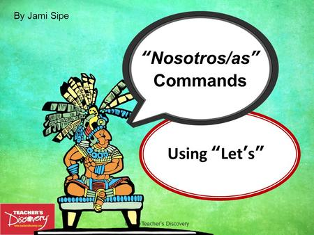 Using Lets ©2010 Teachers Discovery Nosotros/as Commands By Jami Sipe.