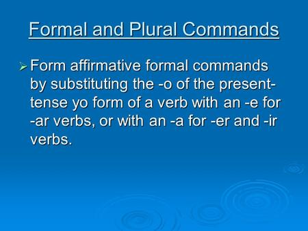 Formal and Plural Commands Form affirmative formal commands by substituting the -o of the present- tense yo form of a verb with an -e for -ar verbs, or.