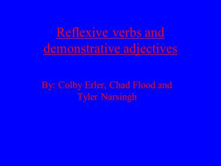 Reflexive verbs and demonstrative adjectives By: Colby Erler, Chad Flood and Tyler Narsingh.