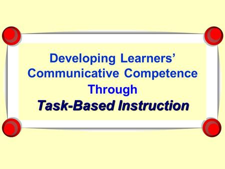 Task-Based Instruction Developing Learners Communicative Competence Through Task-Based Instruction.