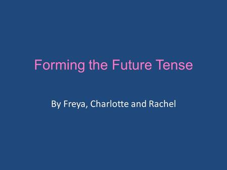 Forming the Future Tense By Freya, Charlotte and Rachel.
