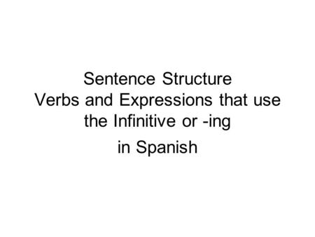 Sentence Structure Verbs and Expressions that use the Infinitive or -ing in Spanish.