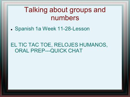 Talking about groups and numbers Spanish 1a Week 11-28-Lesson EL TIC TAC TOE, RELOJES HUMANOS, ORAL PREP---QUICK CHAT.