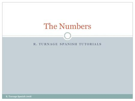 R. TURNAGE SPANISH TUTORIALS The Numbers R. Turnage Spanish 2008.