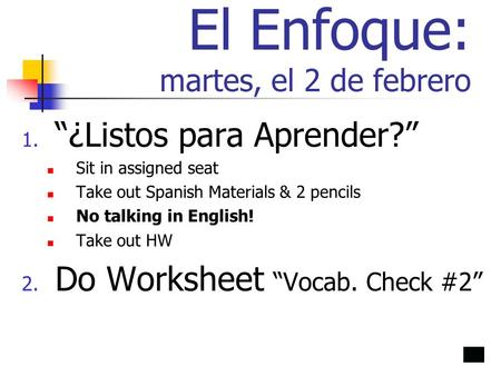El Enfoque: martes, el 2 de febrero 1. ¿Listos para Aprender? Sit in assigned seat Take out Spanish Materials & 2 pencils No talking in English! Take out.