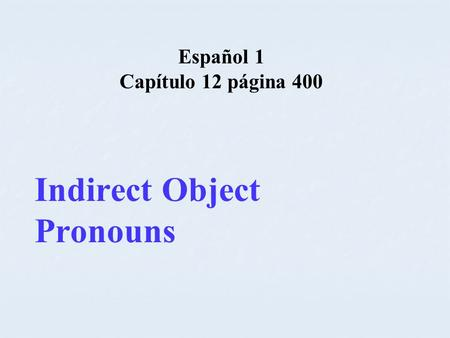 Español 1 Capítulo 12 página 400 Indirect Object Pronouns.