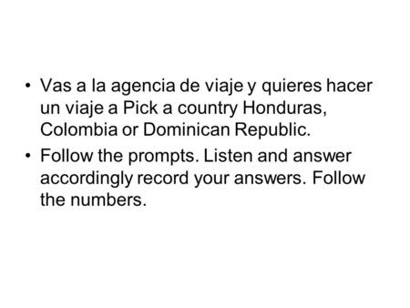 Vas a la agencia de viaje y quieres hacer un viaje a Pick a country Honduras, Colombia or Dominican Republic. Follow the prompts. Listen and answer accordingly.