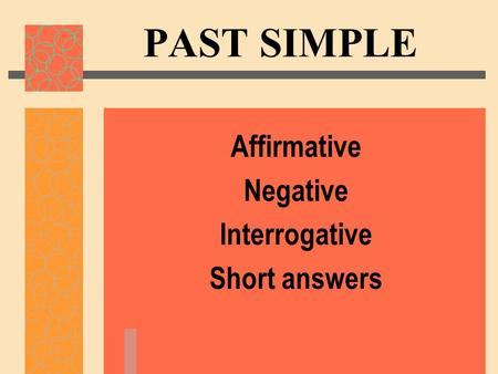PAST SIMPLE Affirmative Negative Interrogative Short answers.