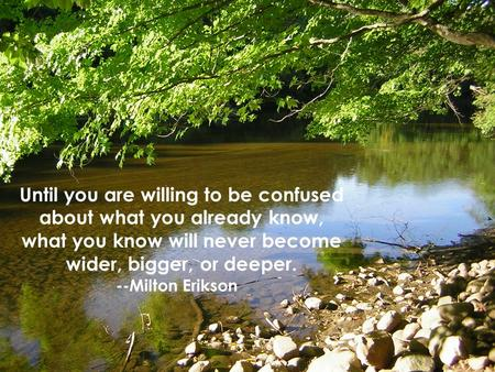Until you are willing to be confused about what you already know, what you know will never become wider, bigger, or deeper. --Milton Erikson.