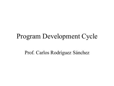 Program Development Cycle Prof. Carlos Rodríguez Sánchez.