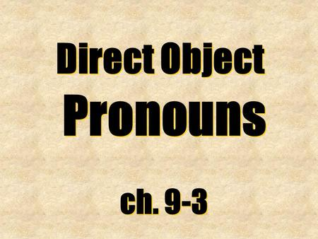 Direct Object Pronouns ch. 9-3 Direct Object Pronouns ch. 9-3.